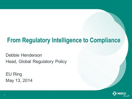 1 From Regulatory Intelligence to Compliance Debbie Henderson Head, Global Regulatory Policy EU Ring May 13, 2014.