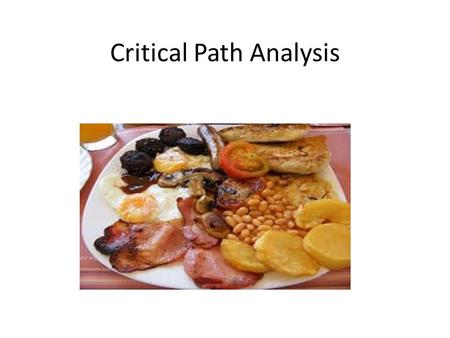 Critical Path Analysis. Starter – The Big Breakfast! On Saturday, I want to cook myself a big breakfast.I want to have some toast, scrambled eggs and.