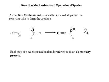 Reaction Mechanisms and Operational Species A reaction Mechanism describes the series of steps that the reactants take to form the products. Each step.