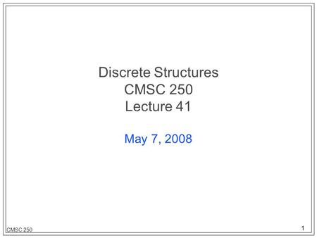 1 CMSC 250 Discrete Structures CMSC 250 Lecture 41 May 7, 2008.
