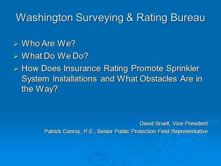 Washington Surveying & Rating Bureau  Who Are We?  What Do We Do?  How Does Insurance Rating Promote Sprinkler System Installations and What Obstacles.