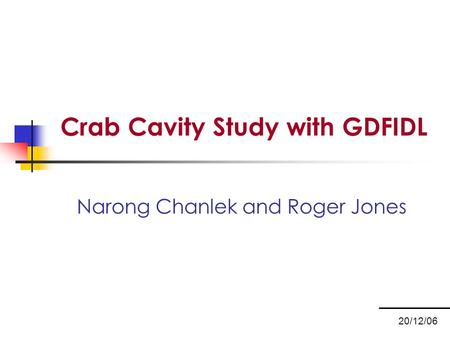 Crab Cavity Study with GDFIDL Narong Chanlek and Roger Jones 20/12/06.