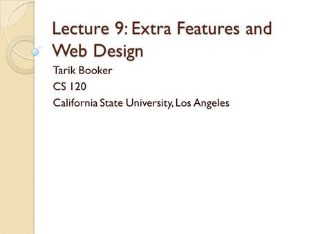 Lecture 9: Extra Features and Web Design Tarik Booker CS 120 California State University, Los Angeles.