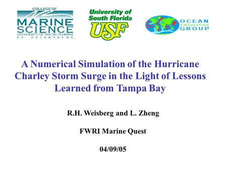 A Numerical Simulation of the Hurricane Charley Storm Surge in the Light of Lessons Learned from Tampa Bay R.H. Weisberg and L. Zheng FWRI Marine Quest.