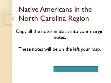 Native Americans in the North Carolina Region NC E.S. 8.C.1.2 & 8.C.1.3 Copy all the notes in black into your margin notes. These notes will be on the.