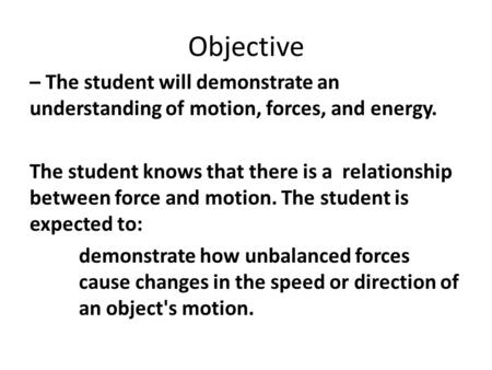 Objective – The student will demonstrate an understanding of motion, forces, and energy. The student knows that there is a relationship between force and.