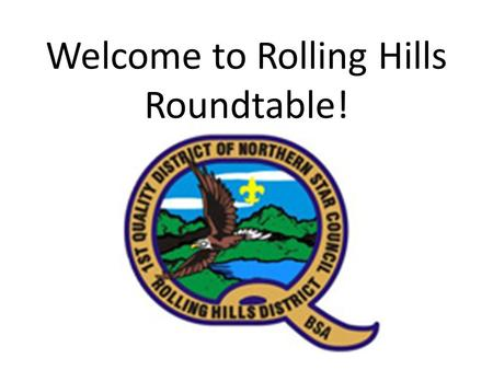 Welcome to Rolling Hills Roundtable!. Good Links to Know rh.nsbsa.org – district website nsbsa.org – council website scouting.org – national website –