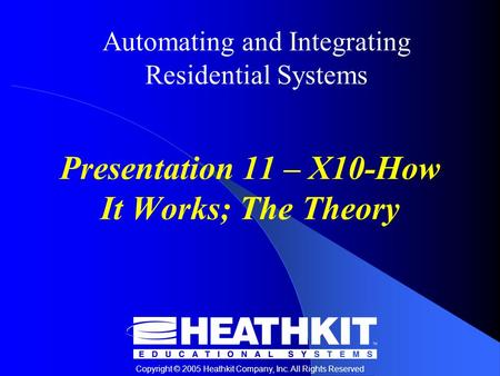 Copyright © 2005 Heathkit Company, Inc. All Rights Reserved Automating and Integrating Residential Systems Presentation 11 – X10-How It Works; The Theory.