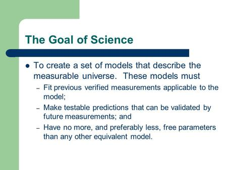 The Goal of Science To create a set of models that describe the measurable universe. These models must – Fit previous verified measurements applicable.