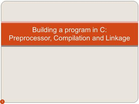 1 Building a program in C: Preprocessor, Compilation and Linkage.