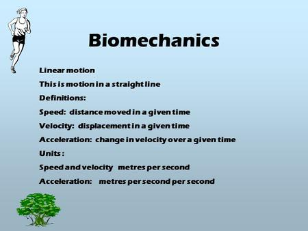 Biomechanics Linear motion This is motion in a straight line Definitions: Speed: distance moved in a given time Velocity: displacement in a given time.
