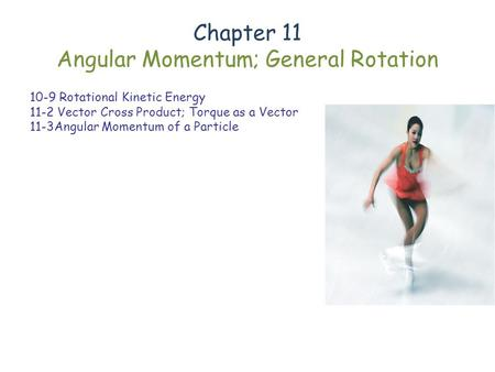 Chapter 11 Angular Momentum; General Rotation 10-9 Rotational Kinetic Energy 11-2 Vector Cross Product; Torque as a Vector 11-3Angular Momentum of a Particle.