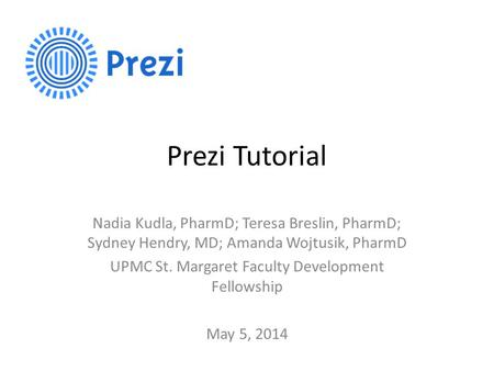Prezi Tutorial Nadia Kudla, PharmD; Teresa Breslin, PharmD; Sydney Hendry, MD; Amanda Wojtusik, PharmD UPMC St. Margaret Faculty Development Fellowship.