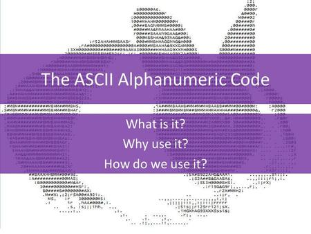 The ASCII Alphanumeric Code What is it? Why use it? How do we use it?