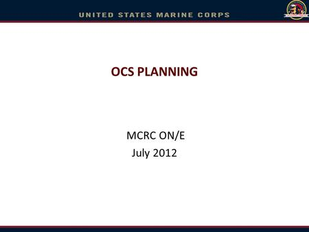 OCS PLANNING MCRC ON/E July 2012. Overview Timing Loading Funding / Orders Itinerary/Pre-Ship Info Graduation OCS Disenrollment –Recycle –Program Disenrollment.