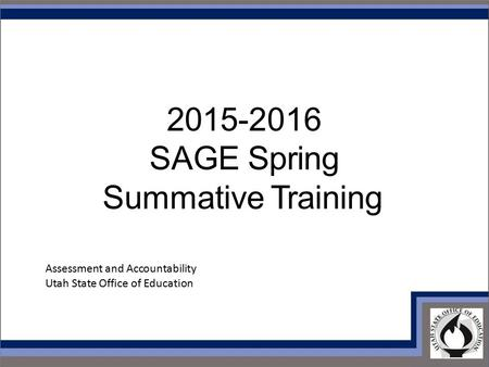 2015-2016 SAGE Spring Summative Training Assessment and Accountability Utah State Office of Education.