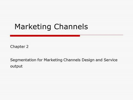 Marketing Channels Chapter 2 Segmentation for Marketing Channels Design and Service output.