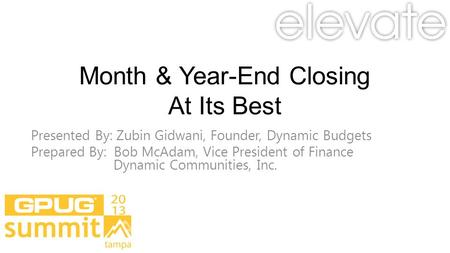 Month & Year-End Closing At Its Best Presented By: Zubin Gidwani, Founder, Dynamic Budgets Prepared By: Bob McAdam, Vice President of Finance Dynamic.
