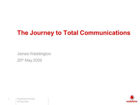 Department: Pre Sales1 20 th May 2009 The Journey to Total Communications James Waddington 20 th May 2009.