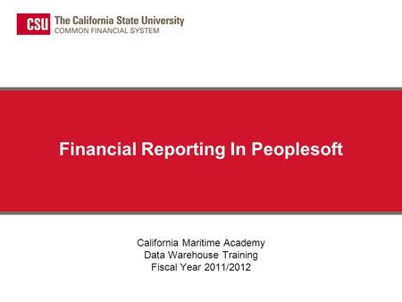 Financial Reporting In Peoplesoft California Maritime Academy Data Warehouse Training Fiscal Year 2011/2012.