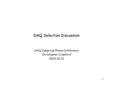 DAQ Selection Discussion DAQ Subgroup Phone Conference Christopher Crawford 2013-01-11 1.