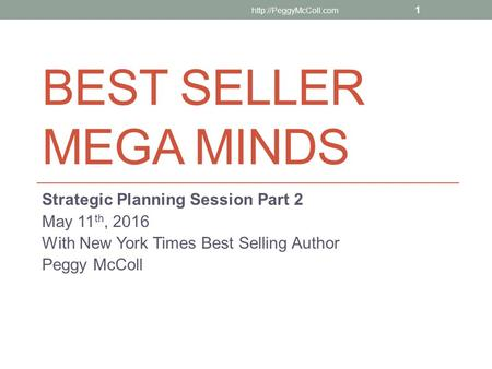 BEST SELLER MEGA MINDS Strategic Planning Session Part 2 May 11 th, 2016 With New York Times Best Selling Author Peggy McColl  1.