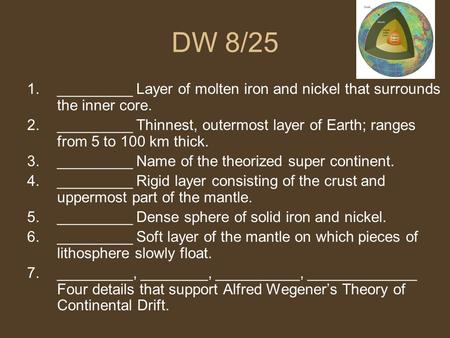 DW 8/25 1._________ Layer of molten iron and nickel that surrounds the inner core. 2._________ Thinnest, outermost layer of Earth; ranges from 5 to 100.