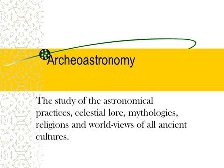 Archeoastronomy The study of the astronomical practices, celestial lore, mythologies, religions and world-views of all ancient cultures.