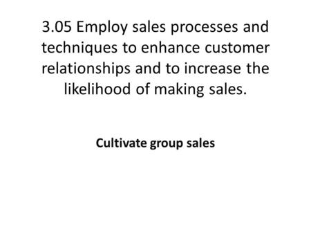 3.05 Employ sales processes and techniques to enhance customer relationships and to increase the likelihood of making sales. Cultivate group sales.
