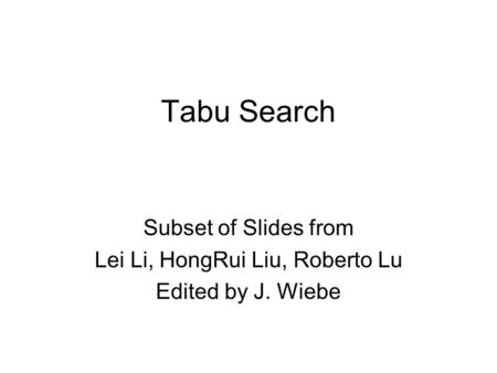 Tabu Search Subset of Slides from Lei Li, HongRui Liu, Roberto Lu Edited by J. Wiebe.