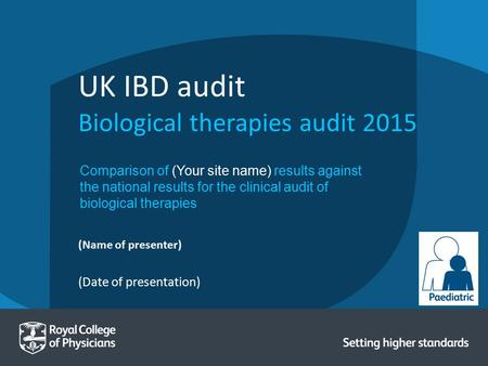 (Date of presentation) (Name of presenter) UK IBD audit Biological therapies audit 2015 Comparison of (Your site name) results against the national results.