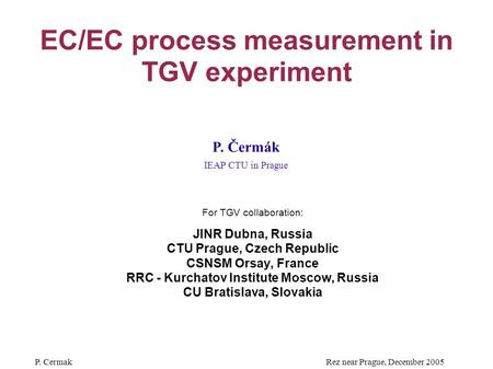 P. CermakRez near Prague, December 2005 EC/EC process measurement in TGV experiment For TGV collaboration: JINR Dubna, Russia CTU Prague, Czech Republic.
