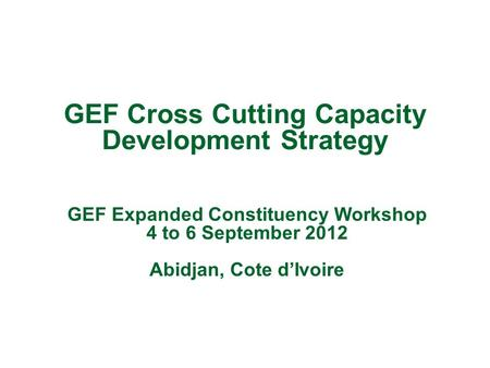 GEF Cross Cutting Capacity Development Strategy GEF Expanded Constituency Workshop 4 to 6 September 2012 Abidjan, Cote d'Ivoire.