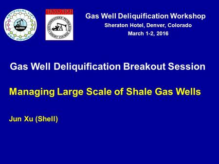 Gas Well Deliquification Workshop Sheraton Hotel, Denver, Colorado March 1-2, 2016 Gas Well Deliquification Breakout Session Managing Large Scale of Shale.