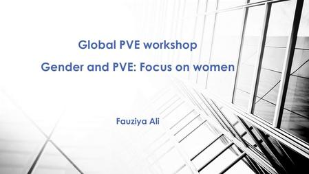 Global PVE workshop Gender and PVE: Focus on women Fauziya Ali.