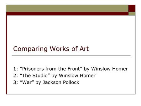 "Comparing Works of Art 1: ""Prisoners from the Front"" by Winslow Homer 2: ""The Studio"" by Winslow Homer 3: ""War"" by Jackson Pollock."