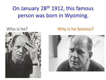 On January 28 th 1912, this famous person was born in Wyoming. Who is he? Why is he famous?