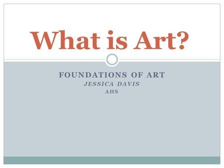 FOUNDATIONS OF ART JESSICA DAVIS AHS What is Art?.