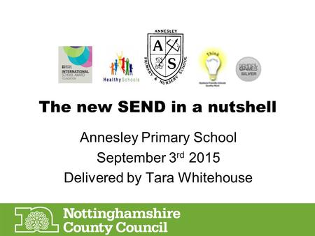 The new SEND in a nutshell Annesley Primary School September 3 rd 2015 Delivered by Tara Whitehouse.