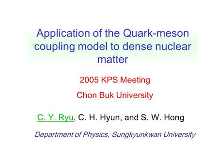 Department of Physics, Sungkyunkwan University C. Y. Ryu, C. H. Hyun, and S. W. Hong Application of the Quark-meson coupling model to dense nuclear matter.