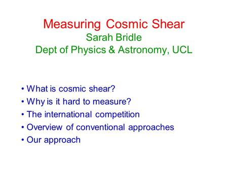 Measuring Cosmic Shear Sarah Bridle Dept of Physics & Astronomy, UCL What is cosmic shear? Why is it hard to measure? The international competition Overview.