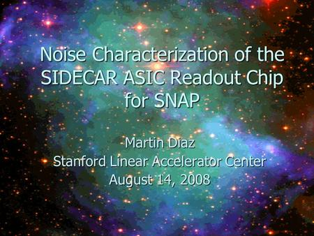 Noise Characterization of the SIDECAR ASIC Readout Chip for SNAP Martin Diaz Stanford Linear Accelerator Center August 14, 2008.