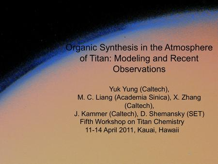 Fifth Workshop on Titan Chemistry 11-14 April 2011, Kauai, Hawaii Organic Synthesis in the Atmosphere of Titan: Modeling and Recent Observations Yuk Yung.