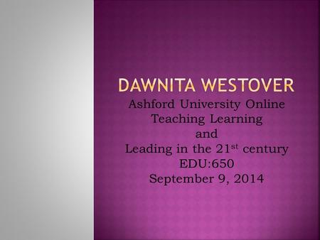 Ashford University Online Teaching Learning and Leading in the 21 st century EDU:650 September 9, 2014.