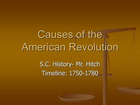 Causes of the American Revolution S.C. History- Mr. Hitch Timeline: 1750-1780.