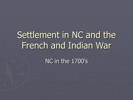 Settlement in NC and the French and Indian War NC in the 1700's.