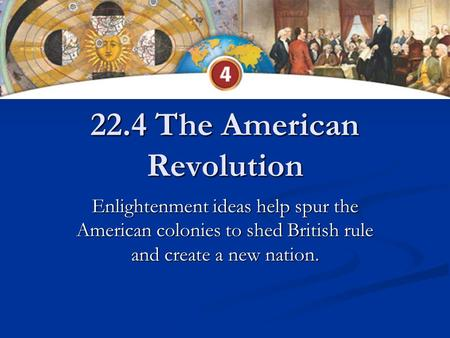 22.4 The American Revolution Enlightenment ideas help spur the American colonies to shed British rule and create a new nation.