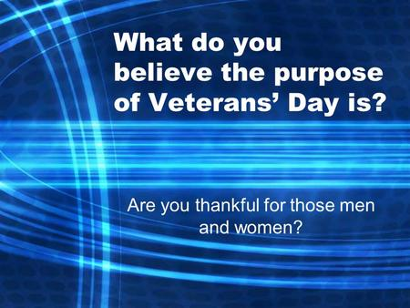 What do you believe the purpose of Veterans' Day is? Are you thankful for those men and women?