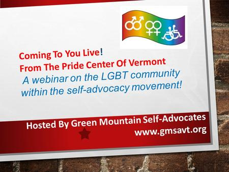 Coming To You Live! From The Pride Center Of Vermont A webinar on the LGBT community within the self-advocacy movement! Hosted By Green Mountain Self-Advocates.