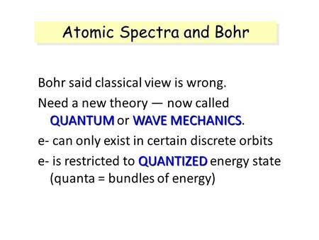 Atomic Spectra and Bohr Bohr said classical view is wrong. Need a new theory — now called QUANTUM or WAVE MECHANICS. e- can only exist in certain discrete.